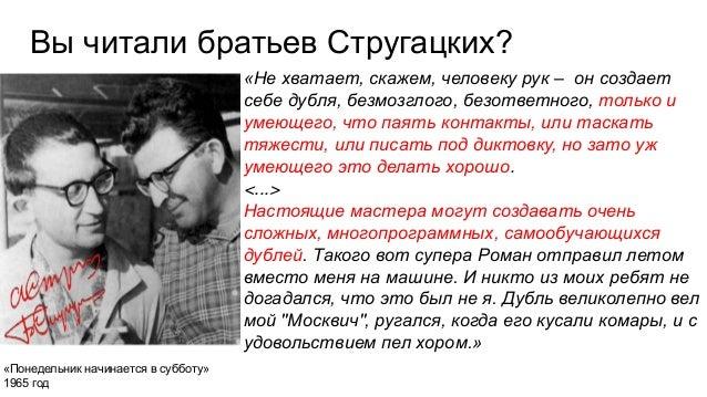 Вы читали братьев Стругацких? «Не хватает, скажем, человеку рук – он создает себе дубля, безмозглого, безответного, только...