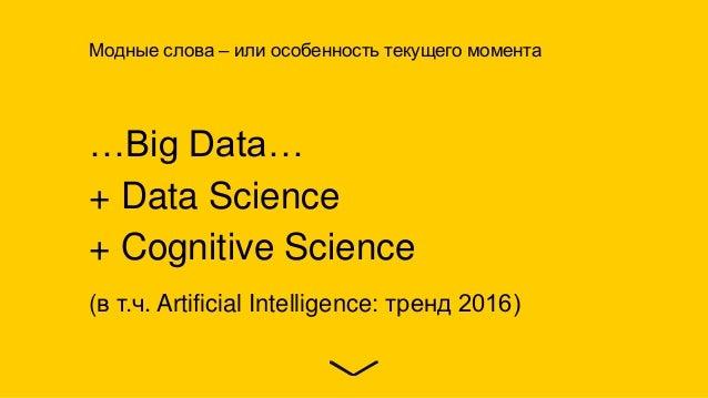 …Big Data… + Data Science + Cognitive Science (в т.ч. Artificial Intelligence: тренд 2016) Модные слова – или особенность ...