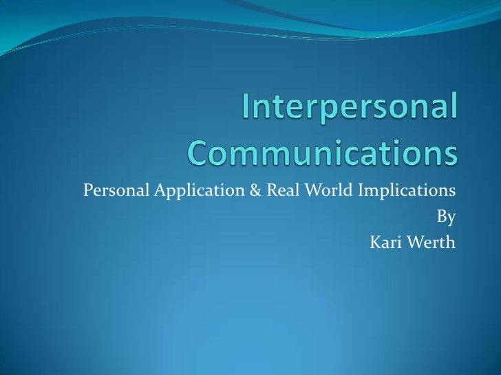 Interpersonal Communications<br />Personal Application & Real World Implications<br />By<br />Kari Werth<br />
