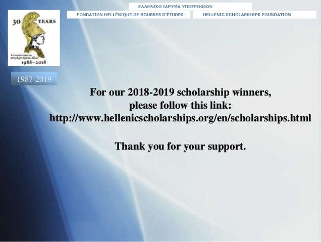 For our 2018-2019 scholarship winners, please follow this link: http://www.hellenicscholarships.org/en/scholarships.html T...