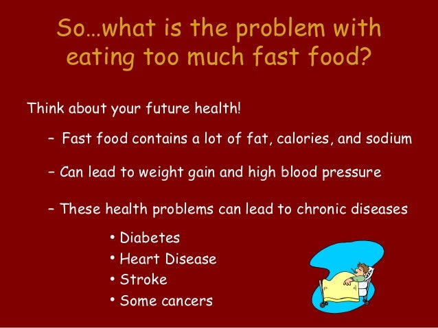 fast food and the problems with Fast food nutrition should make up a minimal part of a healthy diet fast foods and junk foods are high in fat, sodium and sugar, which can lead to obesity and a range of attendant health.