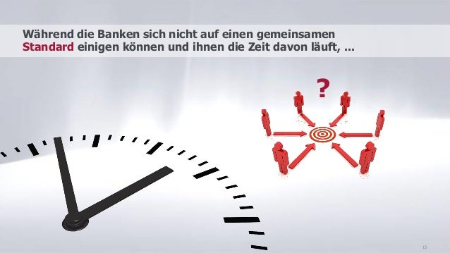 15 Während die Banken sich nicht auf einen gemeinsamen Standard einigen können und ihnen die Zeit davon läuft, ... ?