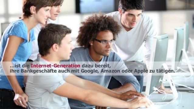 …ist die Internet-Generation dazu bereit, ihre Bankgeschäfte auch mit Google, Amazon oder Apple zu tätigen. 13 16