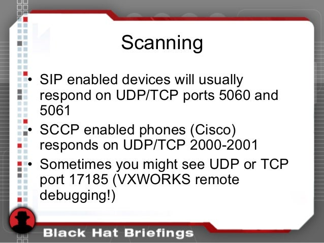 Scanning • SIP enabled devices will usually respond on UDP/TCP ports 5060 and 5061 • SCCP enabled phones (Cisco) responds ...