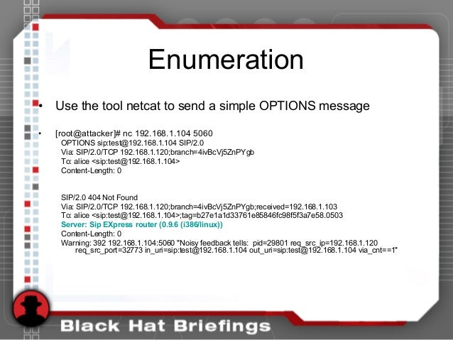 Enumeration • Use the tool netcat to send a simple OPTIONS message • [root@attacker]# nc 192.168.1.104 5060 OPTIONS sip:te...