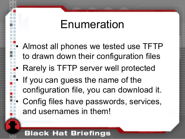 Enumeration • Almost all phones we tested use TFTP to drawn down their configuration files • Rarely is TFTP server well pr...