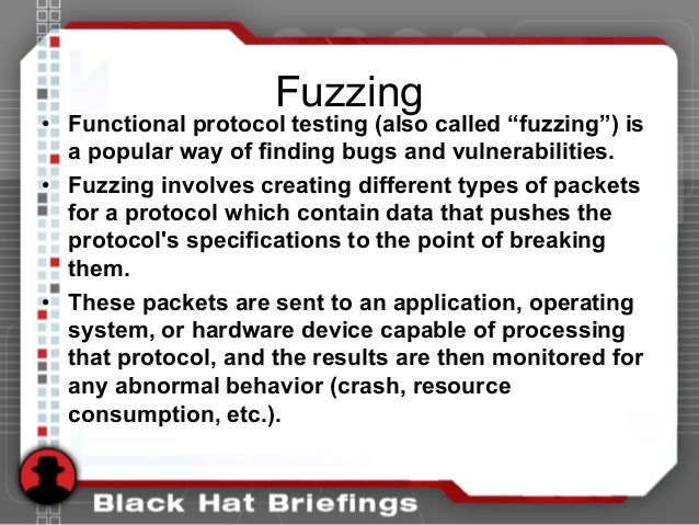 """Fuzzing • Functional protocol testing (also called """"fuzzing"""") is a popular way of finding bugs and vulnerabilities. • Fuzz..."""