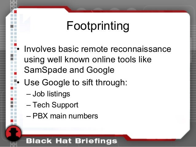 Footprinting • Involves basic remote reconnaissance using well known online tools like SamSpade and Google • Use Google to...