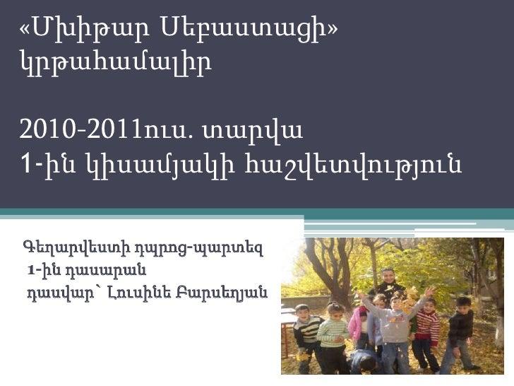 «ՄխիթարՍեբաստացի» կրթահամալիր2010-2011ուս. տարվա1-ին կիսամյակիհաշվետվություն<br />Գեղարվեստիդպրոց-պարտեզ<br /> 1-ին դասարա...