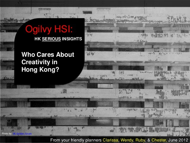 Ogilvy HSI:                            HK SERIOUS INSIGHTS                Who Cares About                Creativity in    ...
