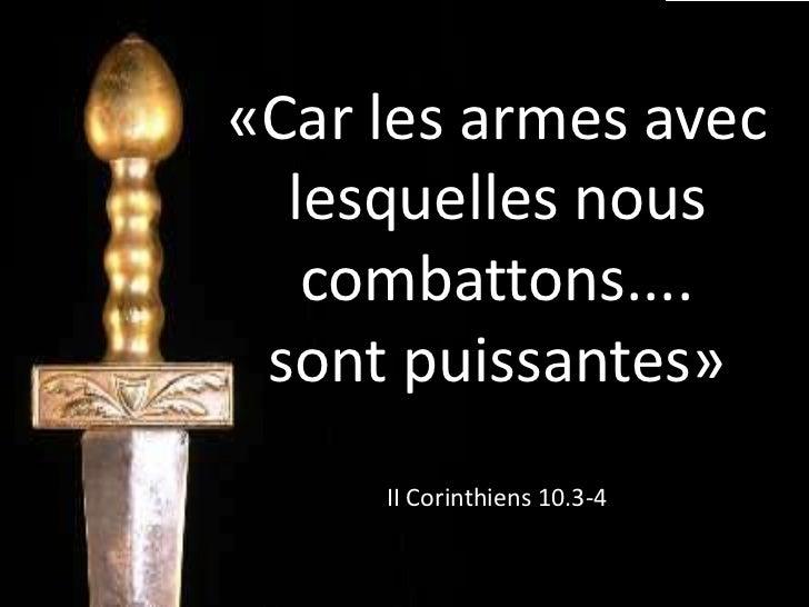 «Car les armes avec  lesquelles nous   combattons.... sont puissantes»     II Corinthiens 10.3-4