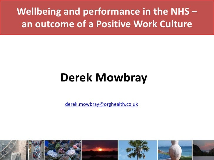Wellbeing and performance in the NHS –  an outcome of a Positive Work Culture              Derek Mowbray           derek.m...
