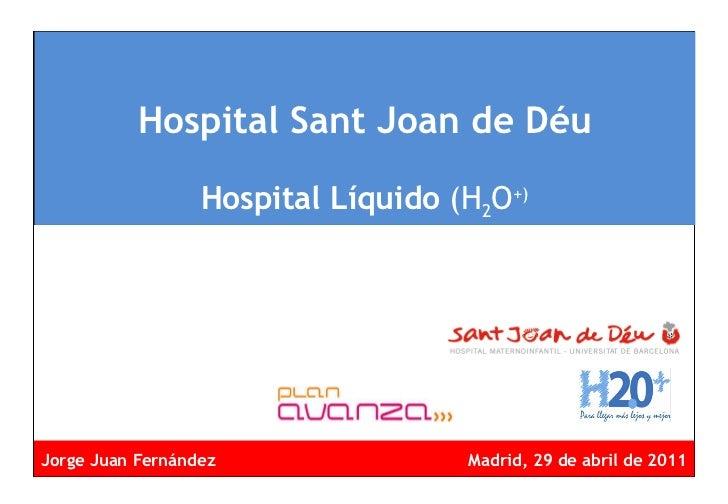 Hospital Sant Joan de Déu Hospital Líquido  (H 2 O +) <ul><li>Jorge Juan Fernández Madrid, 29 de abril de 2011 </li></ul>