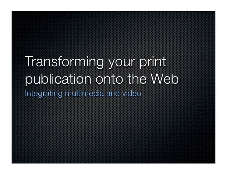 Transforming your print publication onto the Web Integrating multimedia and video