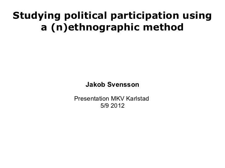 Studying political participation using     a (n)ethnographic method              Jakob Svensson           Presentation MKV...