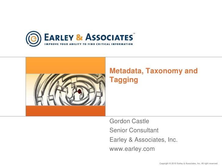 Metadata, Taxonomy and Tagging<br />Gordon Castle<br />Senior Consultant<br />Earley & Associates, Inc.<br />www.earley.co...
