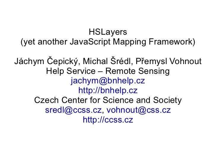 HSLayers (yet another JavaScript Mapping Framework) Jáchym Čepický, Michal Šrédl, Přemysl Vohnout Help Service – Remote Se...