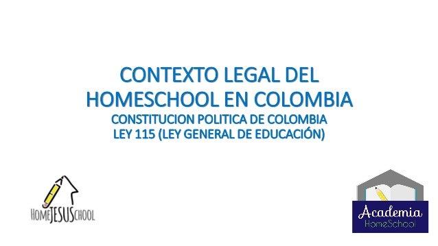 CONTEXTO LEGAL DEL HOMESCHOOL EN COLOMBIA CONSTITUCION POLITICA DE COLOMBIA LEY 115 (LEY GENERAL DE EDUCACIÓN)