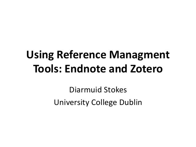 Using Reference Managment Tools: Endnote and Zotero Diarmuid Stokes University College Dublin