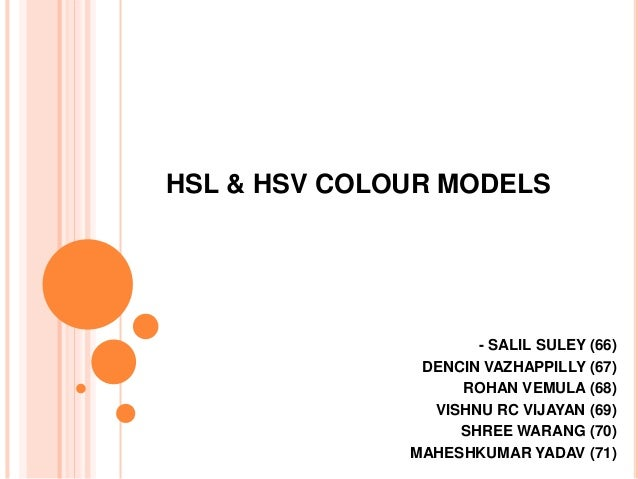 HSL & HSV COLOUR MODELS - SALIL SULEY (66) DENCIN VAZHAPPILLY (67) ROHAN VEMULA (68) VISHNU RC VIJAYAN (69) SHREE WARANG (...