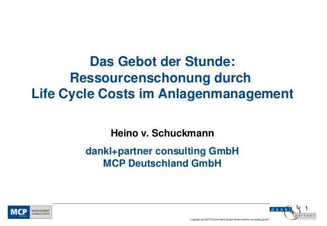 Das Gebot der Stunde:      Ressourcenschonung durchLife Cycle Costs im Anlagenmanagement           Heino v. Schuckmann    ...