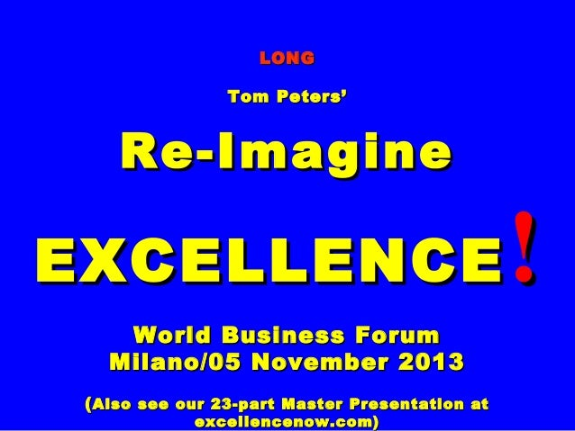 LONG Tom Peters'  Re-Imagine  EXCELLENCE World Business Forum Milano/05 November 2013 ( Also see our 23-part Master Presen...
