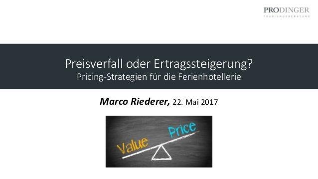 Preisverfall oder Ertragssteigerung? Pricing-Strategien für die Ferienhotellerie Marco Riederer, 22. Mai 2017