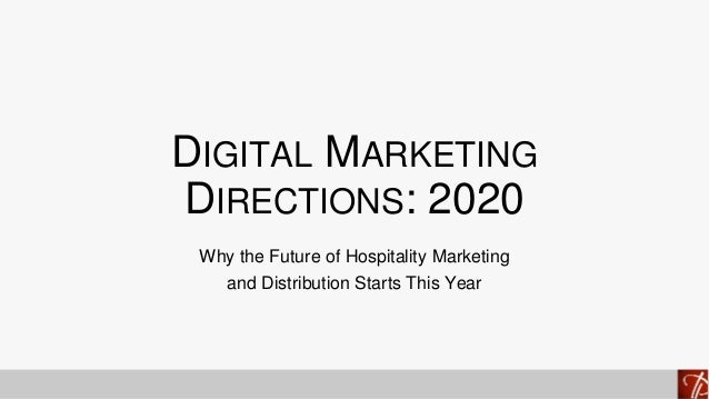DIGITAL MARKETING DIRECTIONS: 2020 Why the Future of Hospitality Marketing and Distribution Starts This Year