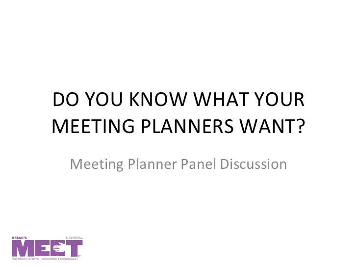 DO YOU KNOW WHAT YOUR MEETING PLANNERS WANT? Meeting Planner Panel Discussion