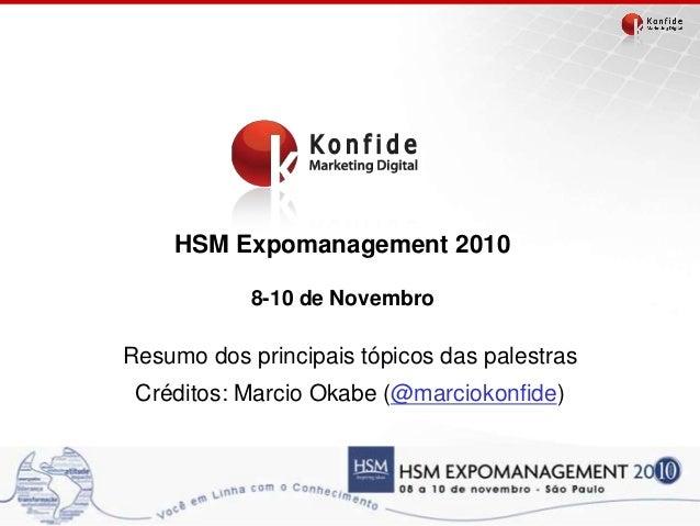 HSM Expomanagement 2010 8-10 de Novembro Resumo dos principais tópicos das palestras Créditos: Marcio Okabe (@marciokonfid...
