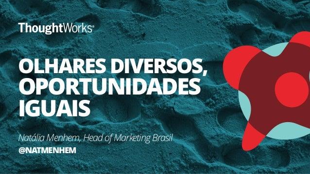 OLHARES DIVERSOS, OPORTUNIDADES IGUAIS Natália Menhem, Head of Marketing Brasil @NATMENHEM