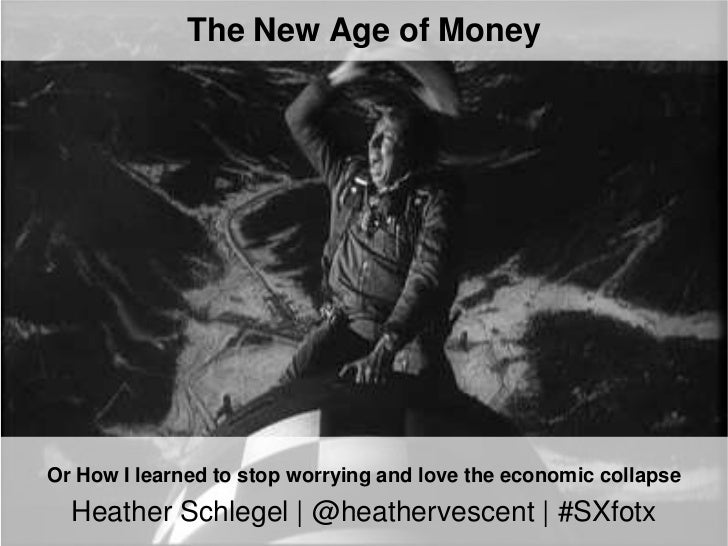 The New Age of MoneyOr How I learned to stop worrying and love the economic collapse  Heather Schlegel | @heathervescent |...