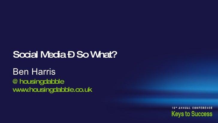 Social Media – So What?  Ben Harris @housingdabble www.housingdabble.co.uk