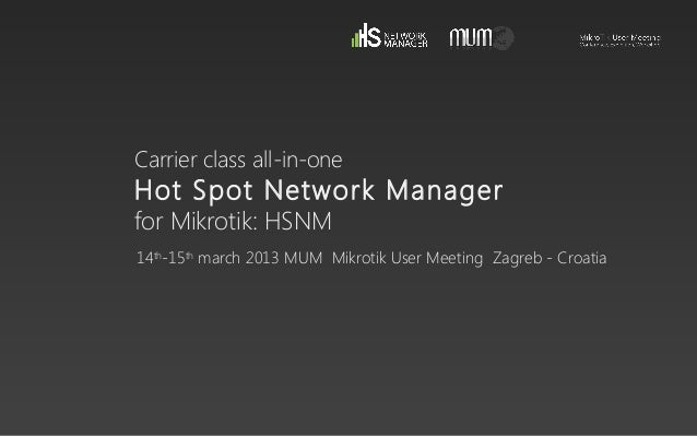 Carrier class all-in-oneHot Spot Network Managerfor Mikrotik: HSNM14th-15thmarch 2013 MUM Mikrotik User Meeting Zagreb - C...