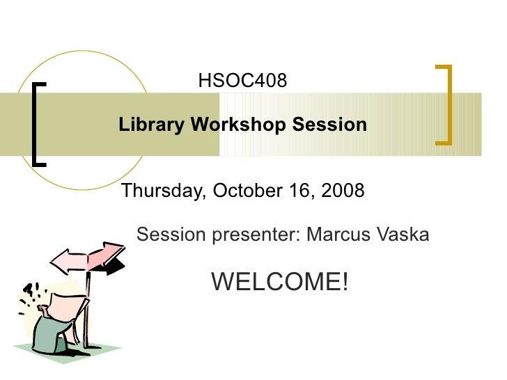 HSOC408 Library Workshop Session Thursday, October 16, 2008 Session presenter: Marcus Vaska WELCOME!