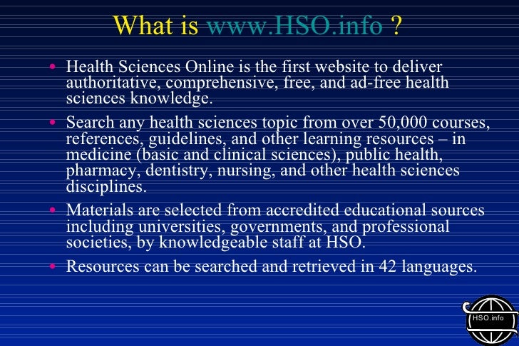 What is  www.HSO.info  ? <ul><li>Health Sciences Online is the first website to deliver authoritative, comprehensive, free...