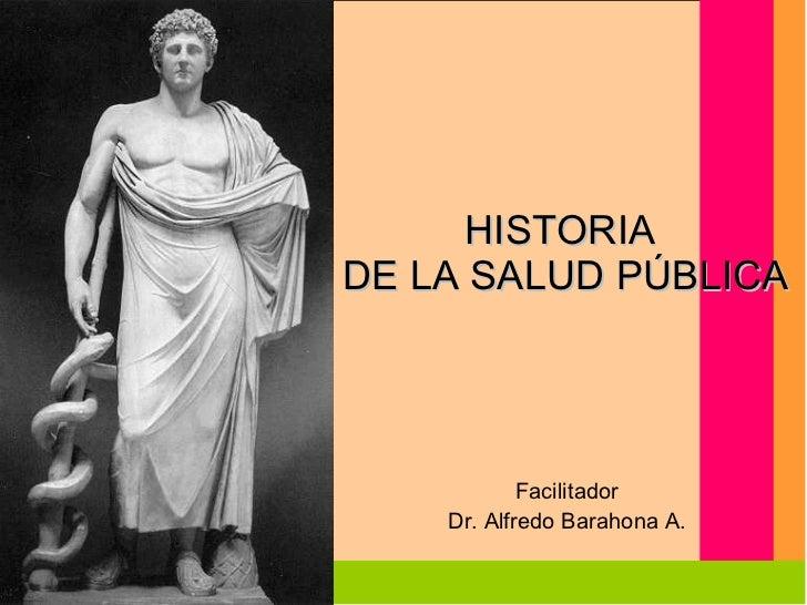 HISTORIA  DE LA SALUD PÚBLICA Facilitador Dr. Alfredo Barahona A.