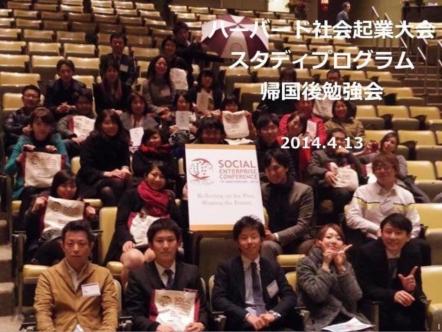 ハーバード社会起業⼤大会 スタディプログラム 帰国後勉強会 2014.4.13 1