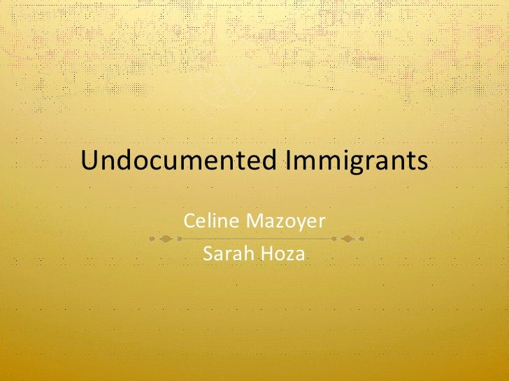 Undocumented Immigrants Celine Mazoyer Sarah Hoza