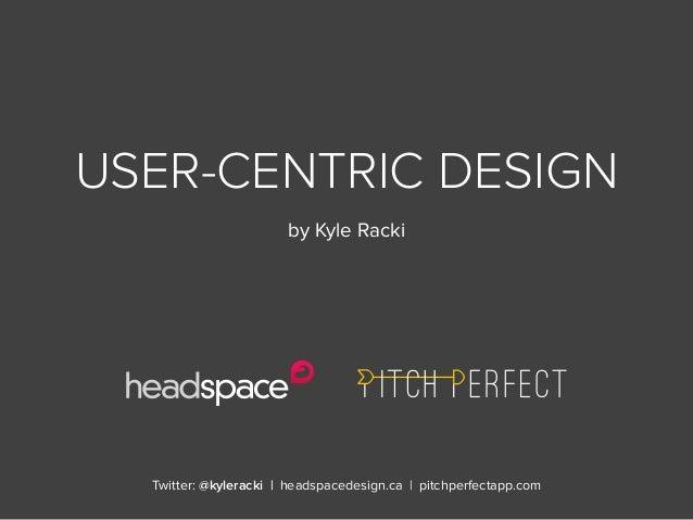 Twitter: @kyleracki   headspacedesign.ca   pitchperfectapp.comUSER-CENTRIC DESIGNby Kyle Racki