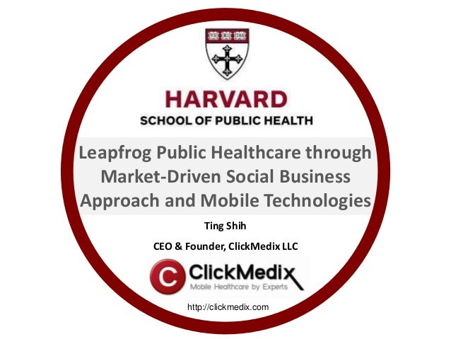 Ting Shih CEO & Founder, ClickMedix LLC http://clickmedix.com Leapfrog Public Healthcare through Market-Driven Social Busi...