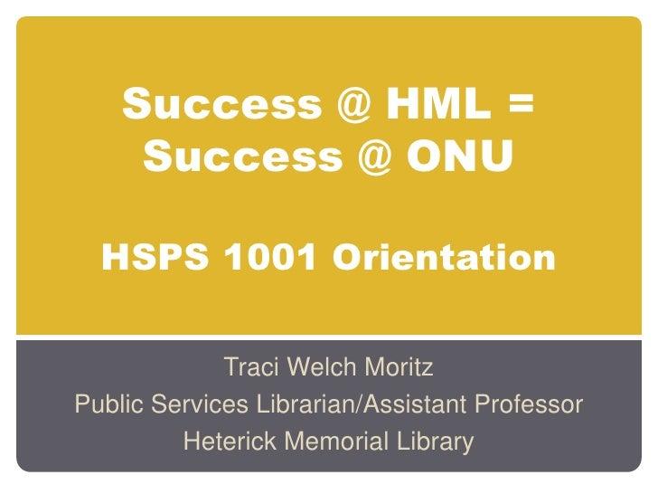 Success @ HML = Success @ ONUHSPS 1001 Orientation<br />Traci Welch Moritz<br />Public Services Librarian/Assistant Profes...