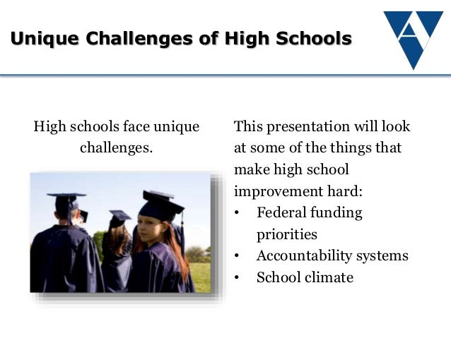 Unique Challenges of High Schools This presentation will look at some of the things that make high school improvement hard...