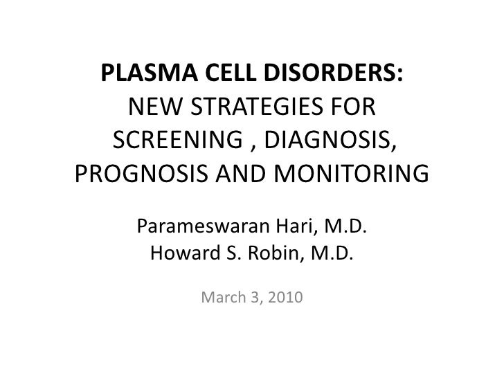 PLASMA CELL DISORDERS:NEW STRATEGIES FOR  SCREENING , DIAGNOSIS, PROGNOSIS AND MONITORING<br />ParameswaranHari, M.D. <br ...