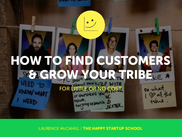 HOW TO FIND CUSTOMERS & GROW YOUR TRIBE LAURENCE McCAHILL / THE HAPPY STARTUP SCHOOL FOR LITTLE OR NO COST