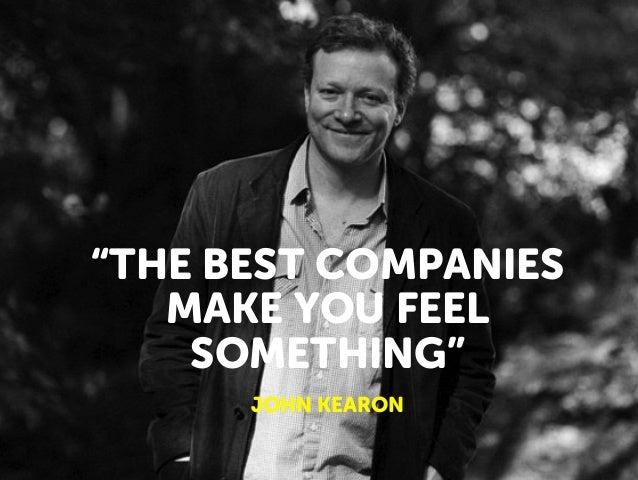 """THE BEST COMPANIES MAKE YOU FEEL SOMETHING"" JOHN KEARON"