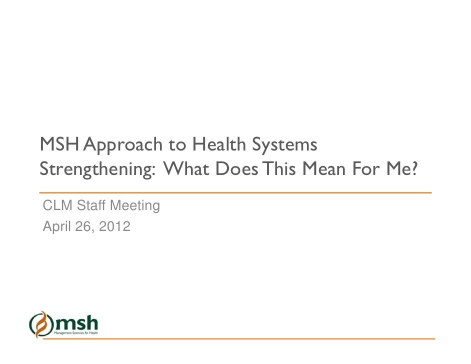 MSH Approach to Health SystemsStrengthening: What Does This Mean For Me?CLM Staff MeetingApril 26, 2012