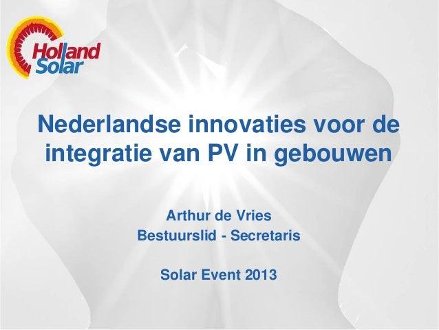 Nederlandse innovaties voor de integratie van PV in gebouwen Arthur de Vries Bestuurslid - Secretaris Solar Event 2013