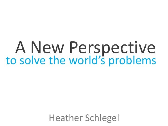 A New Perspective  to solve the world's problems  Heather Schlegel