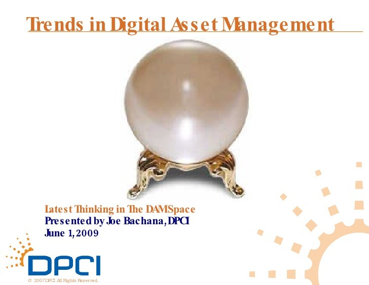Latest Thinking in The DAM Space Presented by Joe Bachana, DPCI June 1, 2009 Trends in Digital Asset Management ©  2007 DP...
